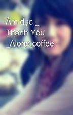 Ám dục _ Thánh Yêu _Alone.coffee by alone_coffee