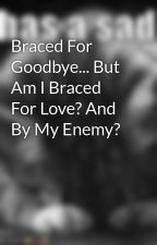 Braced For Goodbye... But Am I Braced For Love? And By My Enemy? by cheetoz19