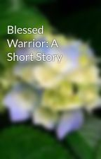 Blessed Warrior: A Short Story by StormGoddess