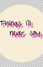 Things I'll never say by PrincessAlly75
