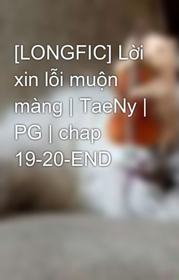 [LONGFIC] Lời xin lỗi muộn màng | TaeNy | PG | chap  19-20-END