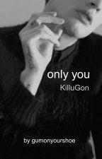 Only You ( KilluGon ) by Gumonyourshoe