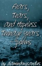 Fears, Tears, and Hopeless Teenage Years - poems by diamondringsandlies