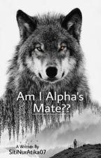 Am I Alpha's Mate?? [ COMPLETE ] by SitiNurAtika07
