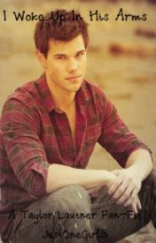 I Woke Up In His Arms- A Taylor Lautner Fan-Fic by JustOneGirl3