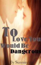 To Love You Would Be Dangerous by sunnieglo