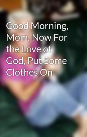 Good Morning Mom Now For The Love Of God Put Some Clothes On