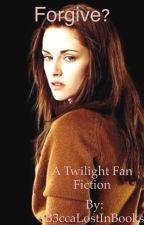 Forgive? (A Twilight Fan Fiction) by B3ccaLostInBooks