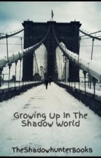 Growing Up In The Shadow World (The Mortal Instruments) by TheShadowhunterBooks