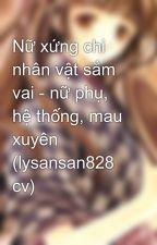 Nữ xứng chi nhân vật sắm vai - nữ phụ, hệ thống, mau xuyên (lysansan828 cv) by tsufye