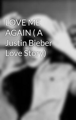 LOVE ME AGAIN ( A Justin Bieber Love Story)