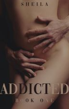 Addicted [EDITING FOR PUBLICATION] by SheilaAuthor