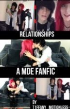 Relationships - A MDE FanFiction {Completed} by T1ffany_Motionless