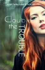 Double the Trouble   (A HP Twin Fanfic) BOOK #1** by HPfangirl101