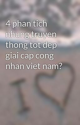 4 phan tich nhung truyen thong tot dep giai cap cong nhan viet nam?