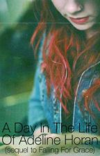 A Day in the Life of Adeline Horan (Sequel to Falling For Grace.) by VeeLoves1D