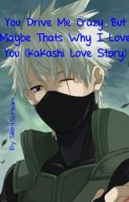 You Drive Me Crazy, But Maybe That's Why I Love You (Kakashi Love Story) by SillentScream