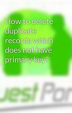 How to delete duplicate records which does not have primary key? by dotnetinterviewquest