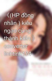 《(HP đồng nhân ) kiêu ngạo cùng thành kiến 》 converter linhtinh174 by venus_vangard
