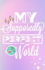 My Supposedly Perfect World by jane12cm
