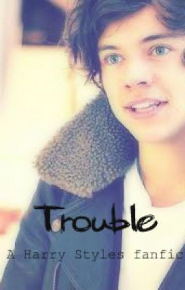 Trouble (Harry Styles Fanfic) by BleedingLettersOfLuv