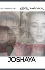 Don't Fade Away by rucasjoshayaotp