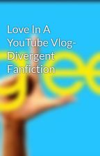 Love In A YouTube Vlog- Divergent Fanfiction by MckaylaMartin
