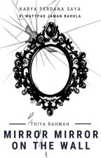 Mirror Mirror on the Wall [TAMAT] by ThiyaRahmah