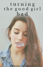 Turning The Good Girl Bad [On Major Hold] by mwaaah_kisses95
