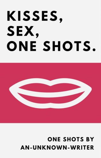 Kisses, Sex, One Shots.