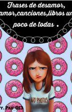 Frases de desamor, amor, canciones, libros un poco de todas. by Pau_013