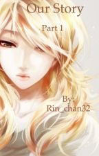 Our story: part 1 by Rin_chan32
