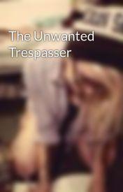 The Unwanted Trespasser by TillyStarz