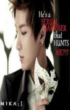He's a SEXUAL HARASSER that HUNTS ME?!? [UPDATED 43-46] by ElaineHermida