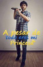 A Pesar De Todo Eres Mi Princesa (PepeProblemas) by KassandraBerrelleza