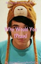 why would you? (phan) by AmzngPhanIsNotOnFier