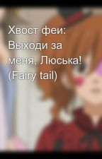 Хвост феи: Выходи за меня, Люська! (Fairy tail) by Ascendente