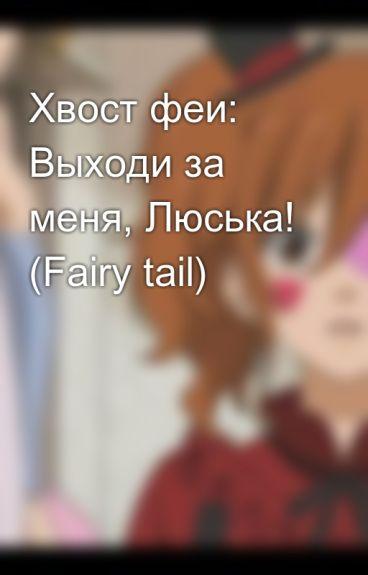 Хвост феи: Выходи за меня, Люська! (Fairy tail)