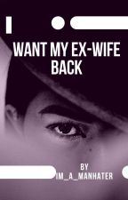 I WANT MY EX- WIFE BACK (onhold) by im_a_manhater