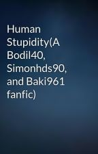 Human Stupidity(A Bodil40, Simonhds90, and Baki961 fanfic) by TheHalfMonster
