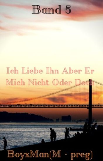 Band 5 Ich Liebe Ihn Aber Er Mich Nicht Oder Doch🦉BoyxMan🦉(M-preg)