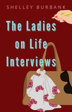 The Ladies on Life Interviews by ShelleyBurbank