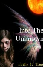 Into The Unknown (Book 1 of 3) by firefly_12_thurs
