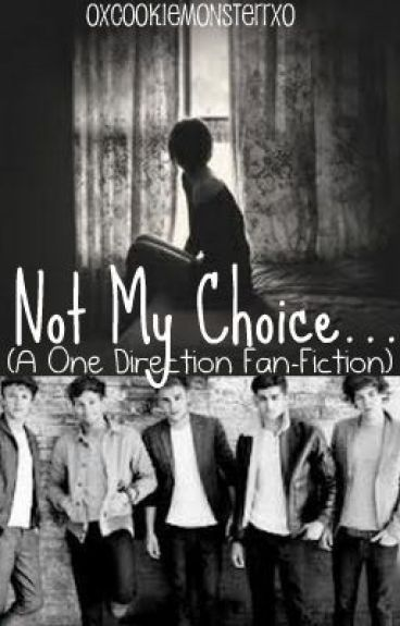 Not My Choice...(Not Your Typical 1D Love Story) by OXCookieMonsterrXO