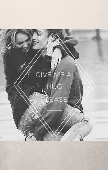 GIVE ME A HUG PLEASE