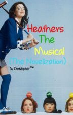 Heathers The Musical (The Novelization) by chrisiswriting