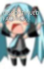 DISCONTINUED FAILURES -_- by Princ3ssOFAnime101