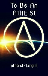 To Be An Atheist by atheist-fangirl