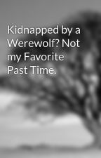 Kidnapped by a Werewolf? Not my Favorite Past Time. by EssenceDevine