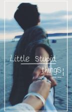 little stupid things // short story  by Unavailable61